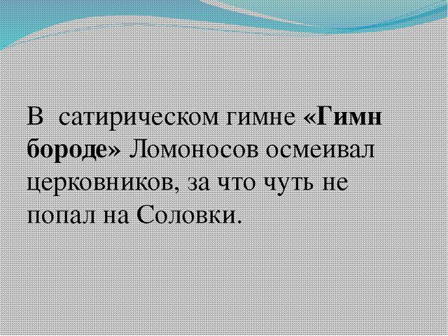 В сатирическом гимне «Гимн бороде» Ломоносов осмеивал церковников, за что ч...