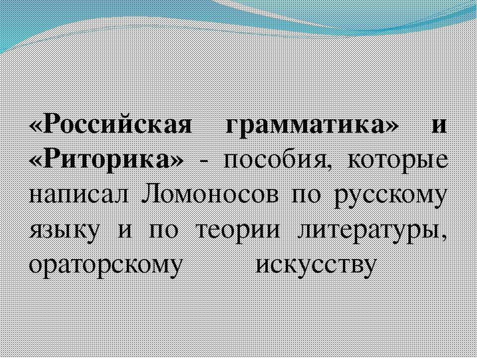 «Российская грамматика» и «Риторика» - пособия, которые написал Ломоносов по...