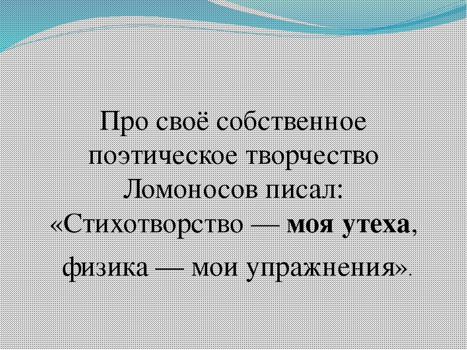 Про своё собственное поэтическое творчество Ломоносов писал: «Стихотворство...