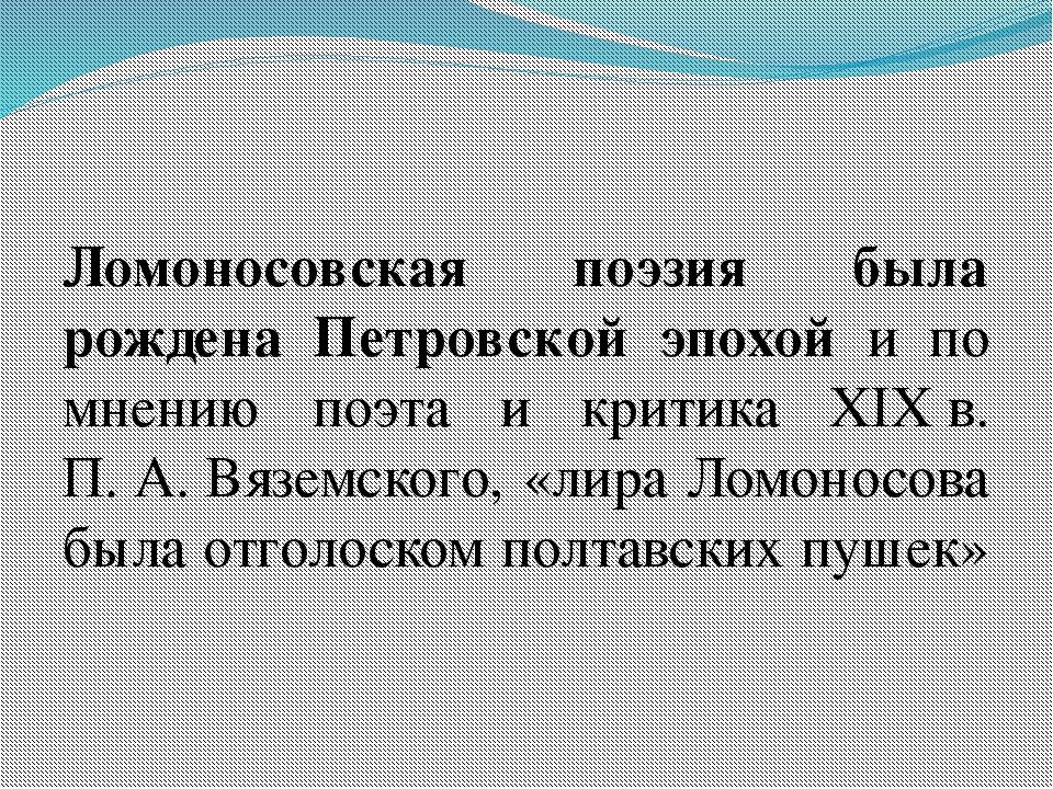 Ломоносовская поэзия была рождена Петровской эпохой и по мнению поэта и крит...