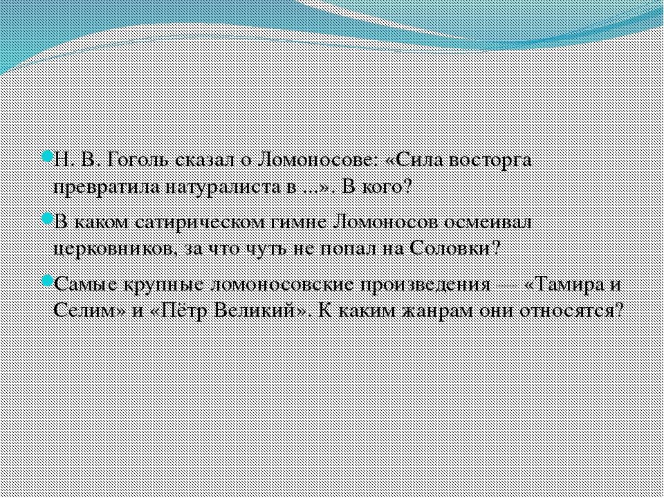 Н. В. Гоголь сказал оЛомоносове: «Сила восторга превратила натуралиста в.....