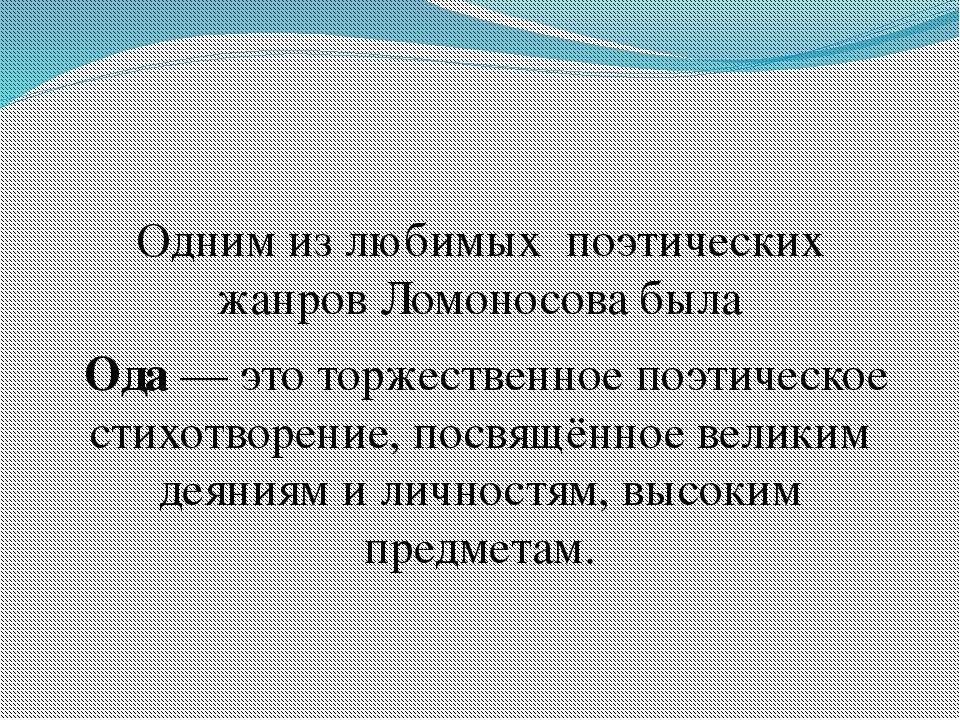 Одним из любимых поэтических жанров Ломоносова была Ода— это торжественное...