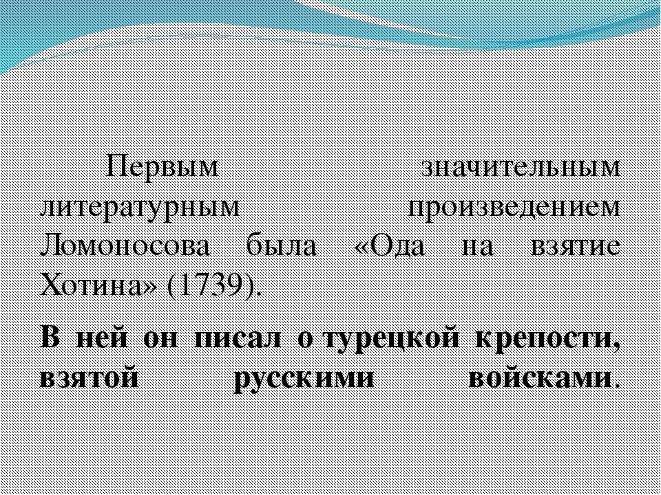 Первым значительным литературным произведением Ломоносова была «Ода на взя...