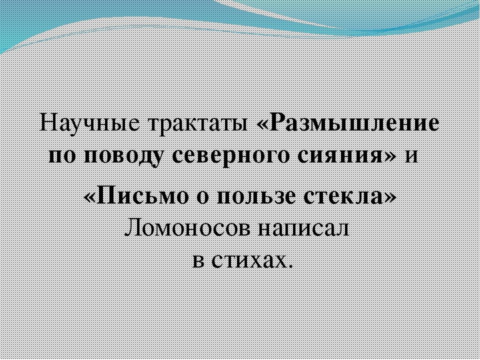Научные трактаты «Размышление по поводу северного сияния» и «Письмо опользе...
