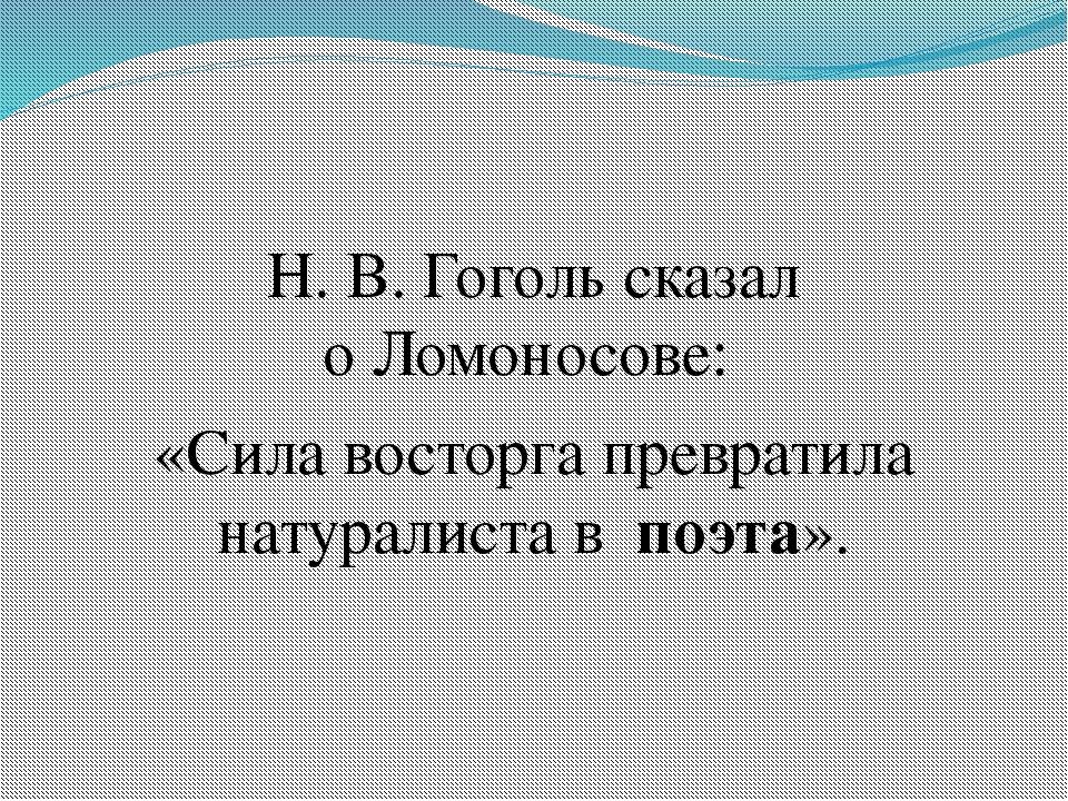Н. В. Гоголь сказал оЛомоносове: «Сила восторга превратила натуралиста вп...