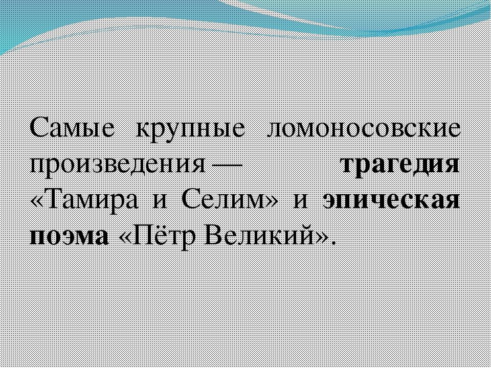 Самые крупные ломоносовские произведения— трагедия «Тамира и Селим» и эпиче...