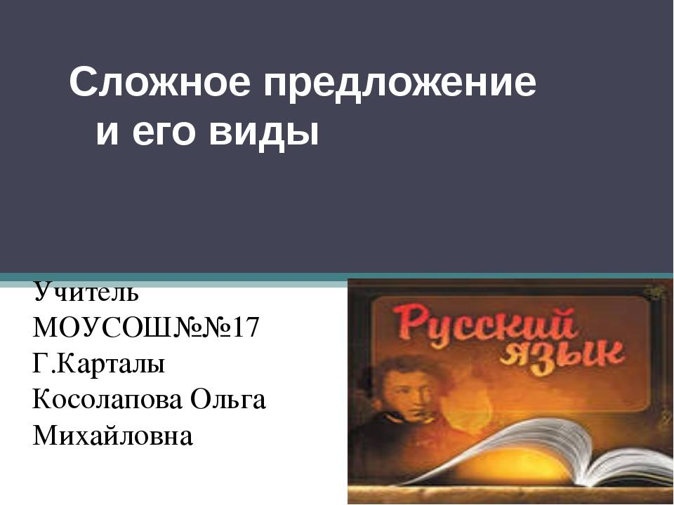 Сложное предложение и его виды  Учитель МОУСОШ№№17 Г.Карталы Косолапова Оль...