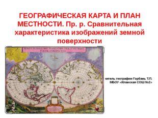 Учитель географии Горбань Т.П. МБОУ «Иланская СОШ №2» ГЕОГРАФИЧЕСКАЯ КАРТА И