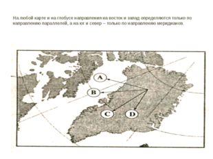 На любой карте и на глобусе направления на восток и запад определяются только