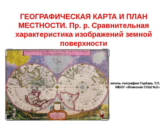 Учитель географии Горбань Т.П. МБОУ «Иланская СОШ №2» ГЕОГРАФИЧЕСКАЯ КАРТА И...