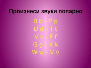 Произнеси звуки попарно B b – P p D d – T t V v – F f G g – K k W w – V v