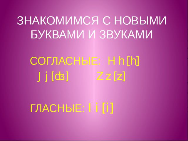 ЗНАКОМИМСЯ С НОВЫМИ БУКВАМИ И ЗВУКАМИ СОГЛАСНЫЕ: H h [h] J j [dз] Z z [z] ГЛА...