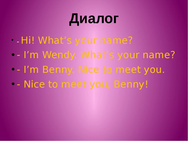 Диалог - Hi! What's your name? - I'm Wendy. What's your name? - I'm Benny. Ni...