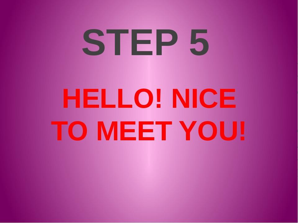 STEP 5 HELLO! NICE TO MEET YOU!