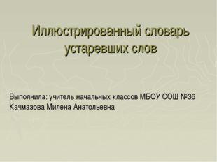 Иллюстрированный словарь устаревших слов Выполнила: учитель начальных классов