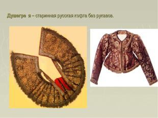 Душегре́я – старинная русская кофта без рукавов.