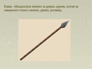 Копье - обоюдоострое железко на древке; оружие, состоит из наваренного сталью