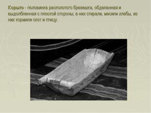 Корыто - половинка расколотого бревешка, обделанная и выдолбленная с плоской