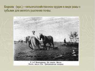 Борона́ (арх.) – сельскохозяйственное орудие в виде рамы с зубьями для мелког