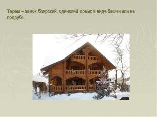 Терем – замок боярский, одинокий домик в виде башни или на подрубе.