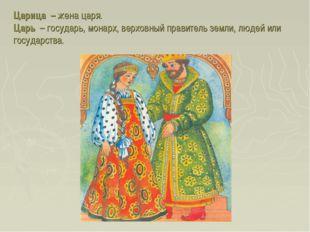 Царица – жена царя. Царь – государь, монарх, верховный правитель земли, людей