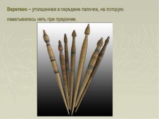 Веретено – утолщенная в середине палочка, на которую наматывалась нить при пр