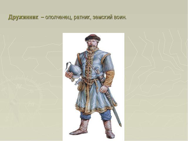 Дружинник – ополченец, ратник, земский воин.