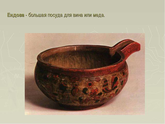 Ендова - большая посуда для вина или меда.