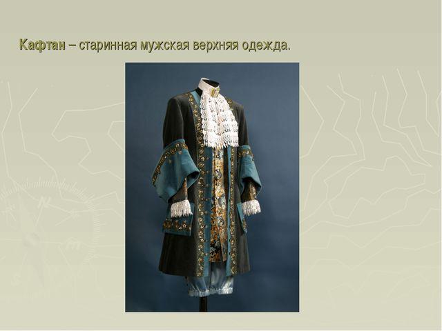 Кафтан – старинная мужская верхняя одежда.
