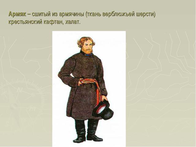 Армяк – сшитый из армячины (ткань верблюжьей шерсти) крестьянский кафтан, хал...