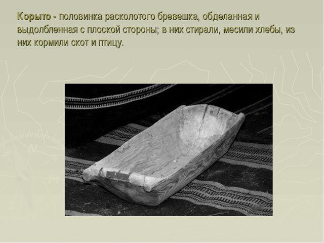 Корыто - половинка расколотого бревешка, обделанная и выдолбленная с плоской...