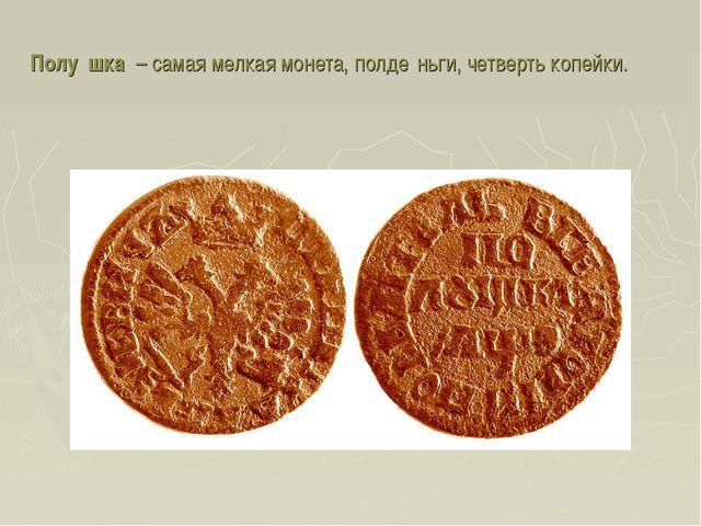 Полу́шка – самая мелкая монета, полде́ньги, четверть копейки.