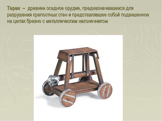 Таран – древнее осадное орудие, предназначавшееся для разрушения крепостных с...