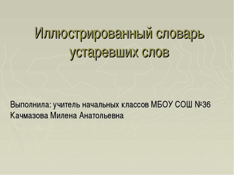 Иллюстрированный словарь устаревших слов Выполнила: учитель начальных классов...
