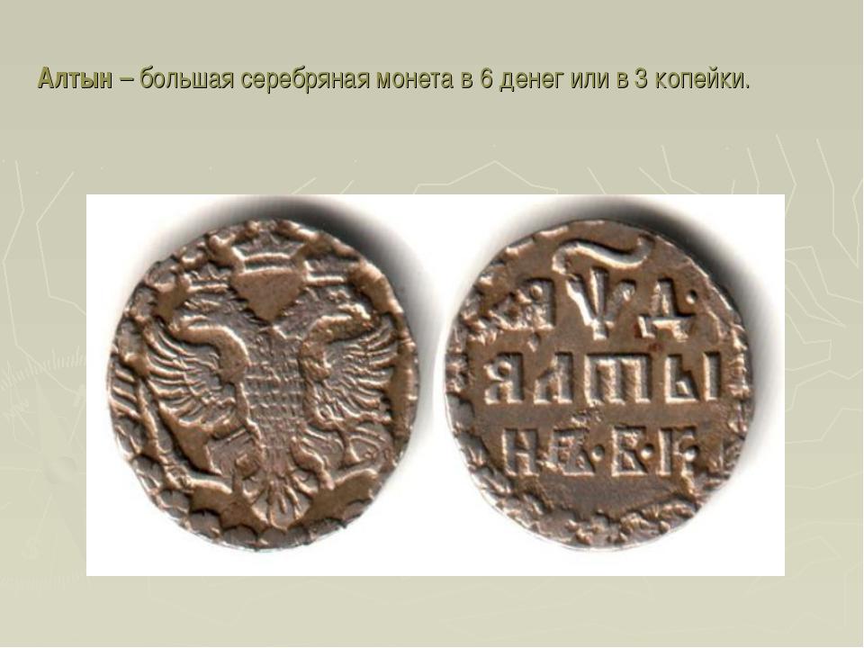 Алтын – большая серебряная монета в 6 денег или в 3 копейки.