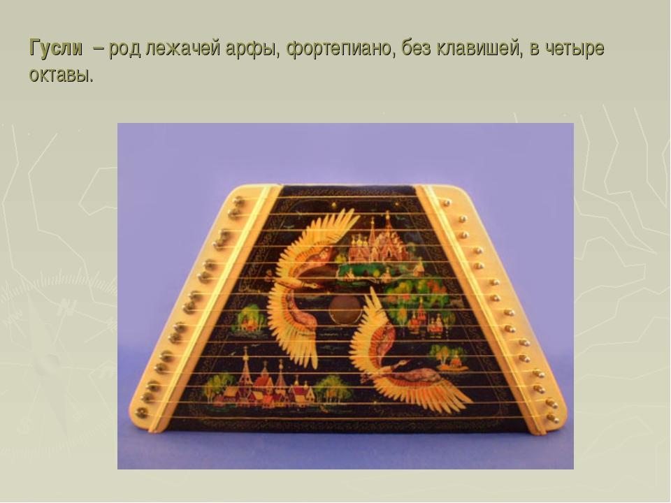Гусли – род лежачей арфы, фортепиано, без клавишей, в четыре октавы.