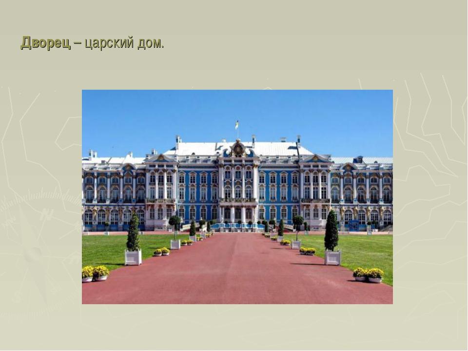 Дворец – царский дом.