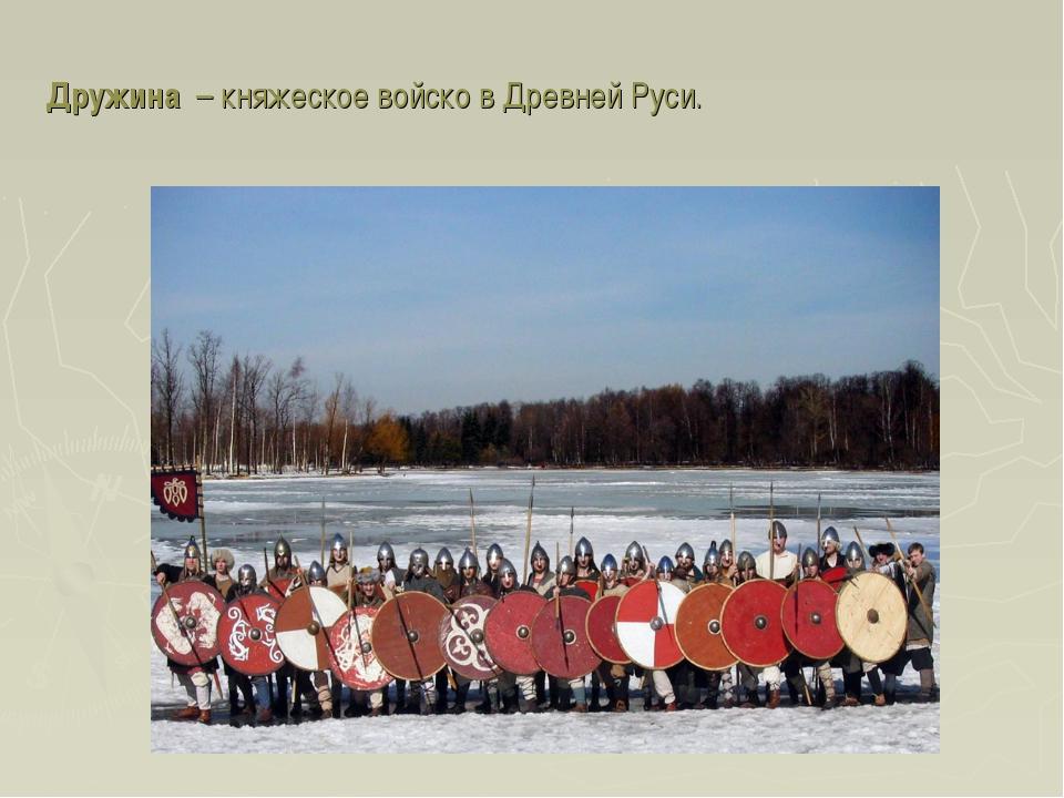 Дружина – княжеское войско в Древней Руси.