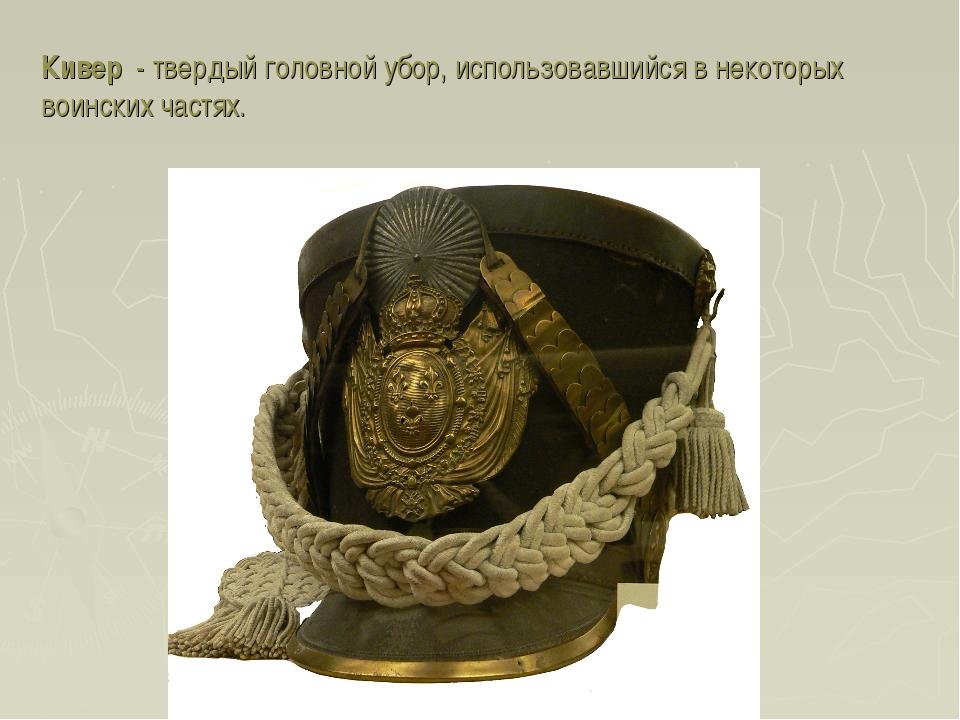 Кивер - твердый головной убор, использовавшийся в некоторых воинских частях.