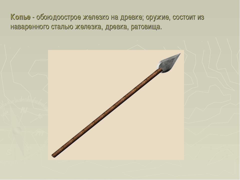 Копье - обоюдоострое железко на древке; оружие, состоит из наваренного сталью...