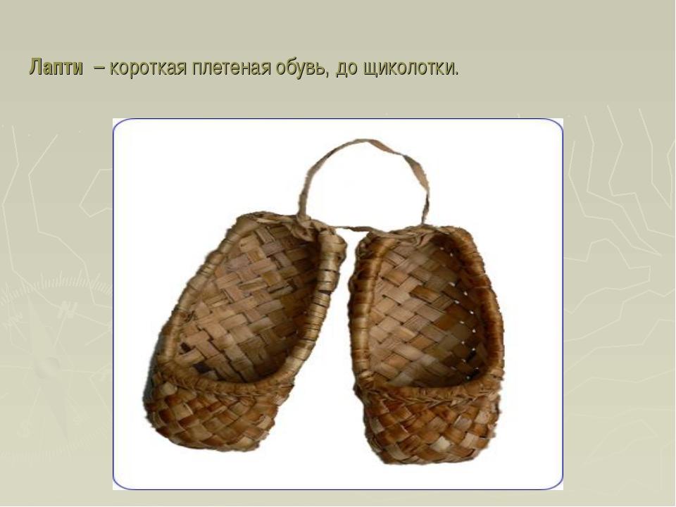 Лапти – короткая плетеная обувь, до щиколотки.