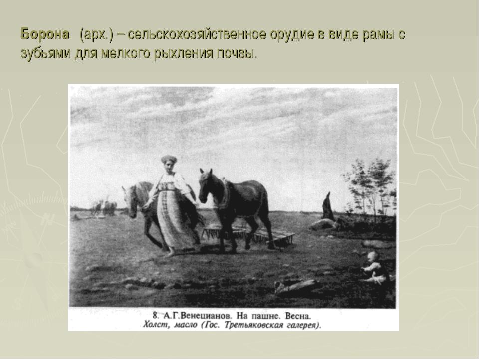Борона́ (арх.) – сельскохозяйственное орудие в виде рамы с зубьями для мелког...