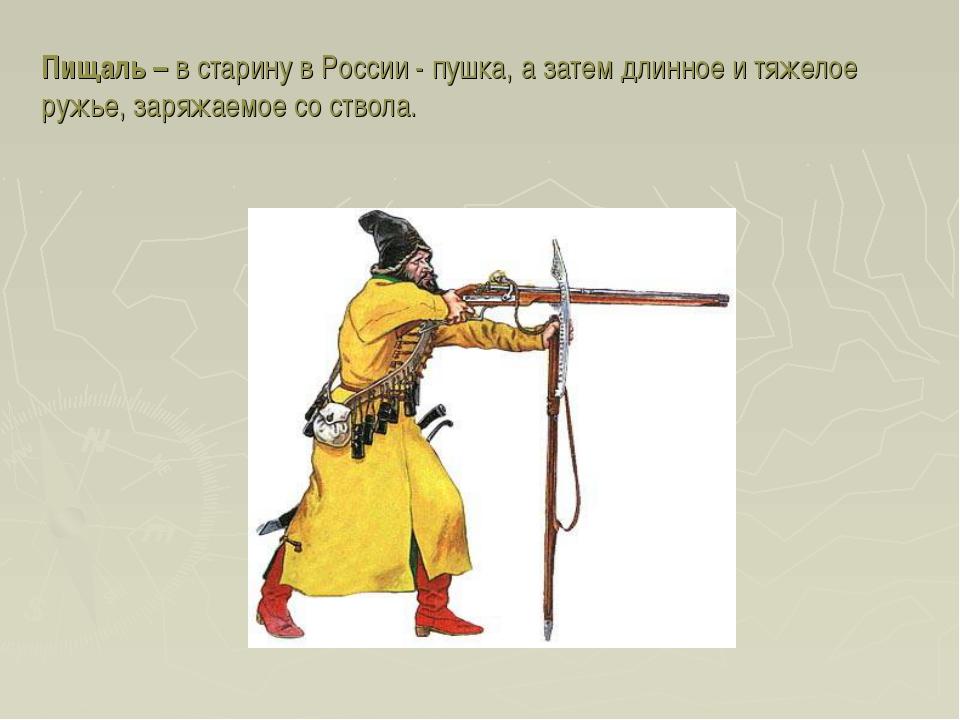 Пищаль – в старину в России - пушка, а затем длинное и тяжелое ружье, заряжае...
