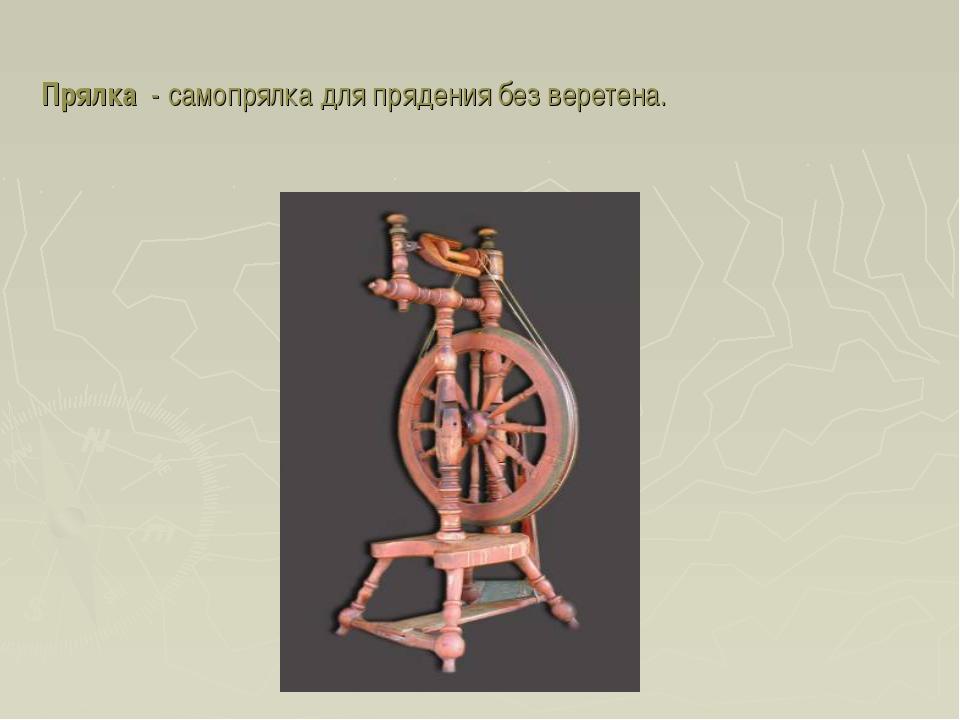 Прялка - самопрялка для прядения без веретена.