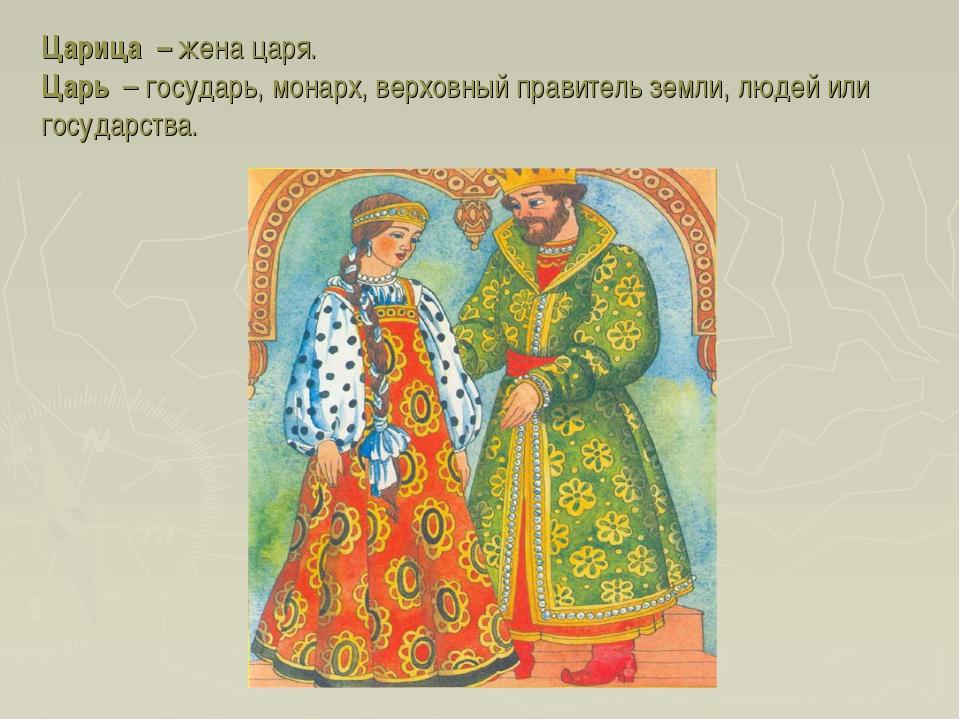 Царица – жена царя. Царь – государь, монарх, верховный правитель земли, людей...