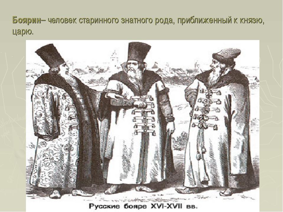 Боярин– человек старинного знатного рода, приближенный к князю, царю.
