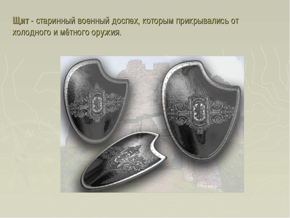 Щит - старинный военный доспех, которым прикрывались от холодного и мётного о...