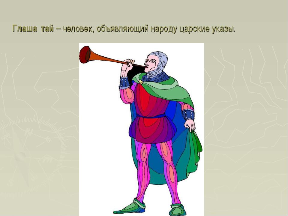 Глаша́тай – человек, объявляющий народу царские указы.