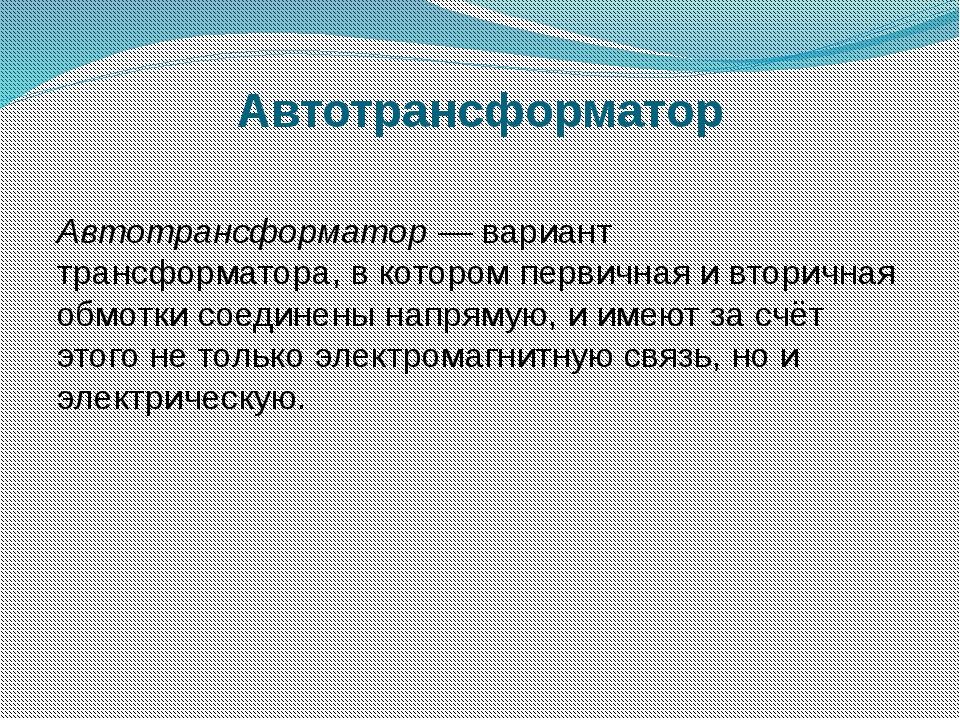 Автотрансформатор Автотрансформатор— вариант трансформатора, в котором перви...