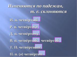Изменяются по падежам, т. е. склоняются И. п. четвёртый Р. п. четвёртого Д. п